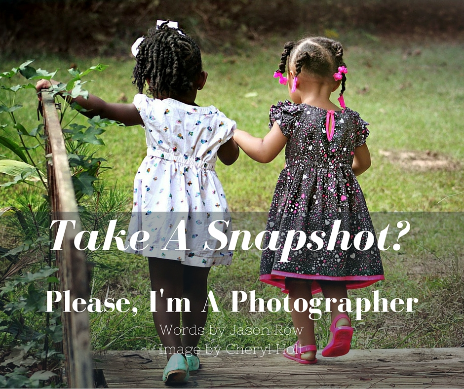 Take A Snapshot- Please, I'm A Photographer
